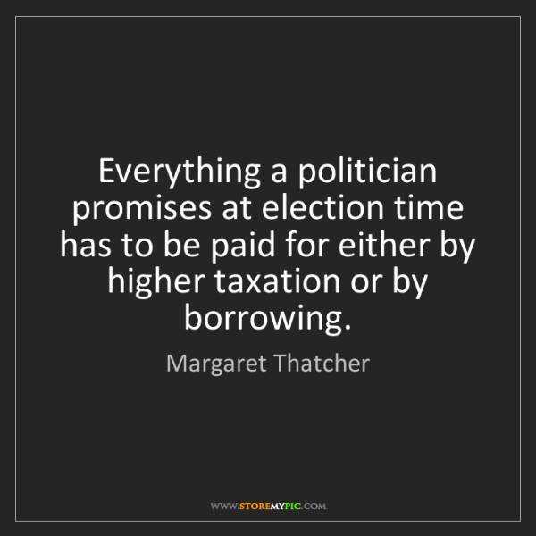 Margaret Thatcher: Everything a politician promises at election time has...