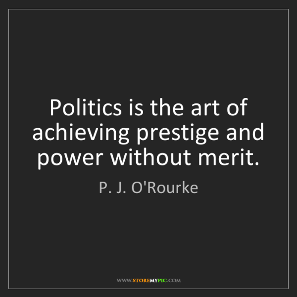 P. J. O'Rourke: Politics is the art of achieving prestige and power without...