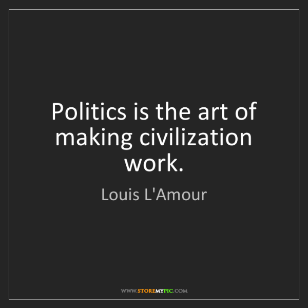 Louis L'Amour: Politics is the art of making civilization work.