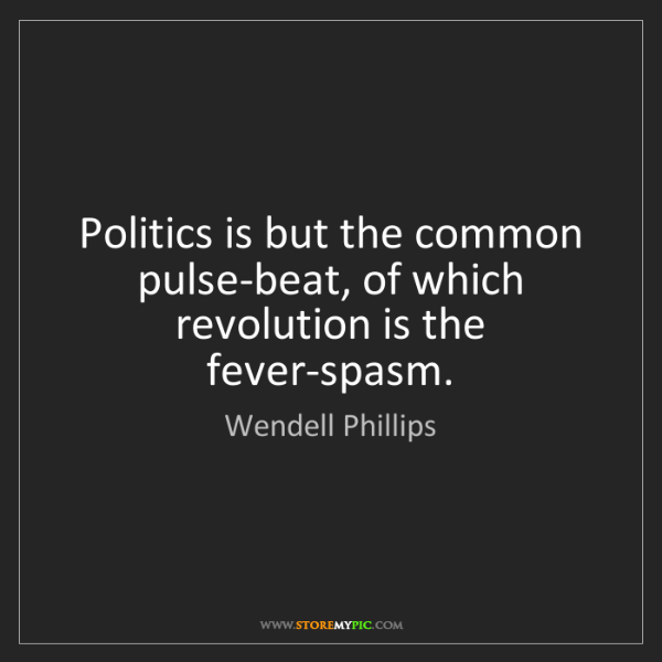 Wendell Phillips: Politics is but the common pulse-beat, of which revolution...