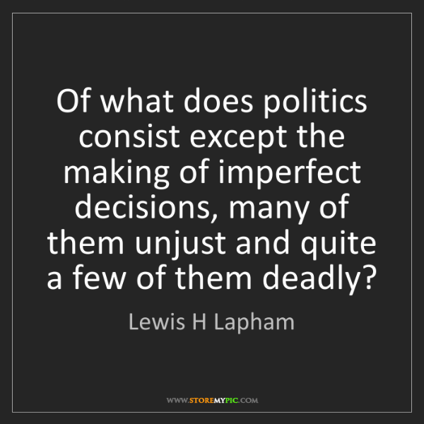 Lewis H Lapham: Of what does politics consist except the making of imperfect...