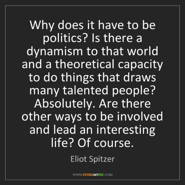 Eliot Spitzer: Why does it have to be politics? Is there a dynamism...