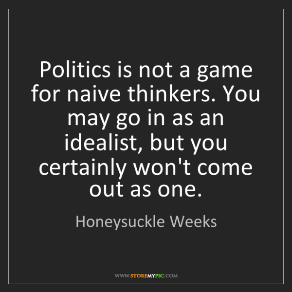 Honeysuckle Weeks: Politics is not a game for naive thinkers. You may go...