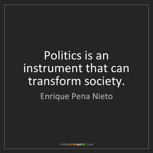 Enrique Pena Nieto: Politics is an instrument that can transform society.