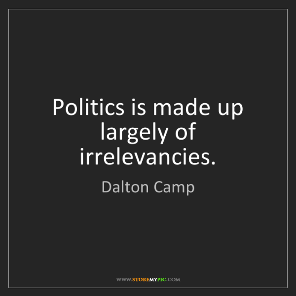 Dalton Camp: Politics is made up largely of irrelevancies.