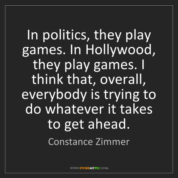 Constance Zimmer: In politics, they play games. In Hollywood, they play...