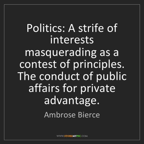 Ambrose Bierce: Politics: A strife of interests masquerading as a contest...
