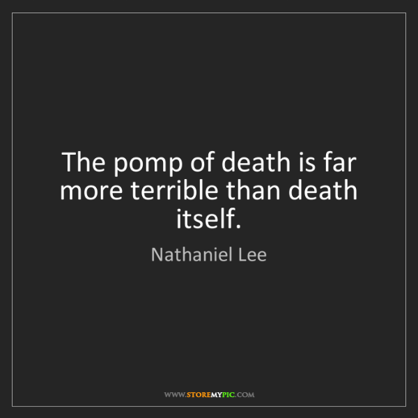 Nathaniel Lee: The pomp of death is far more terrible than death itself.
