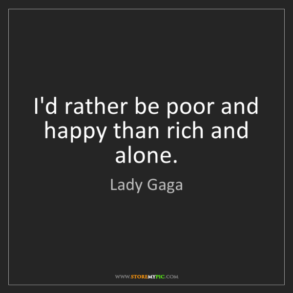 Lady Gaga: I'd rather be poor and happy than rich and alone.
