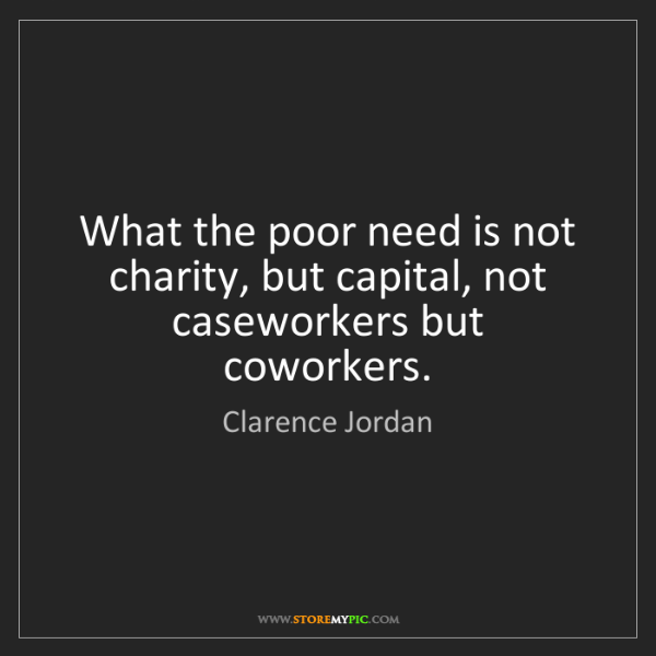 Clarence Jordan: What the poor need is not charity, but capital, not caseworkers...
