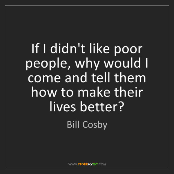 Bill Cosby: If I didn't like poor people, why would I come and tell...