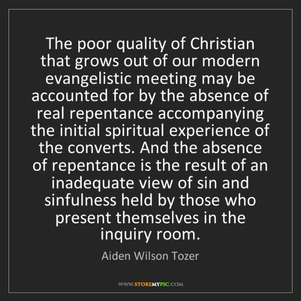Aiden Wilson Tozer: The poor quality of Christian that grows out of our modern...