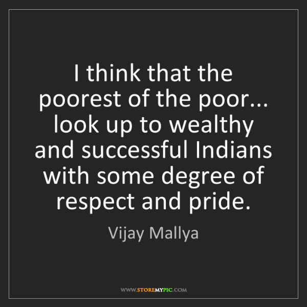 Vijay Mallya: I think that the poorest of the poor... look up to wealthy...