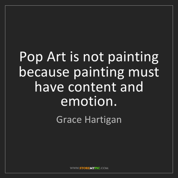 Grace Hartigan: Pop Art is not painting because painting must have content...