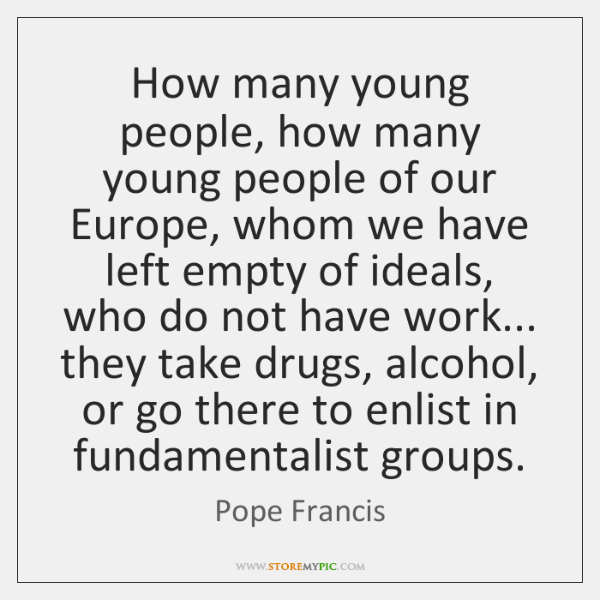How many young people, how many young people of our Europe, whom ...