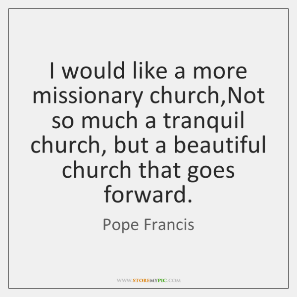 I would like a more missionary church,Not so much a tranquil ...