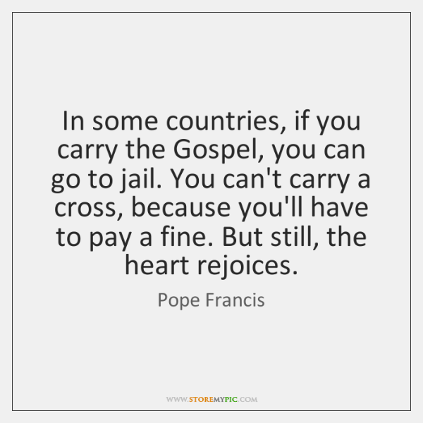 In some countries, if you carry the Gospel, you can go to ...