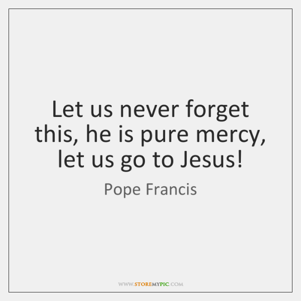 Let us never forget this, he is pure mercy, let us go ...