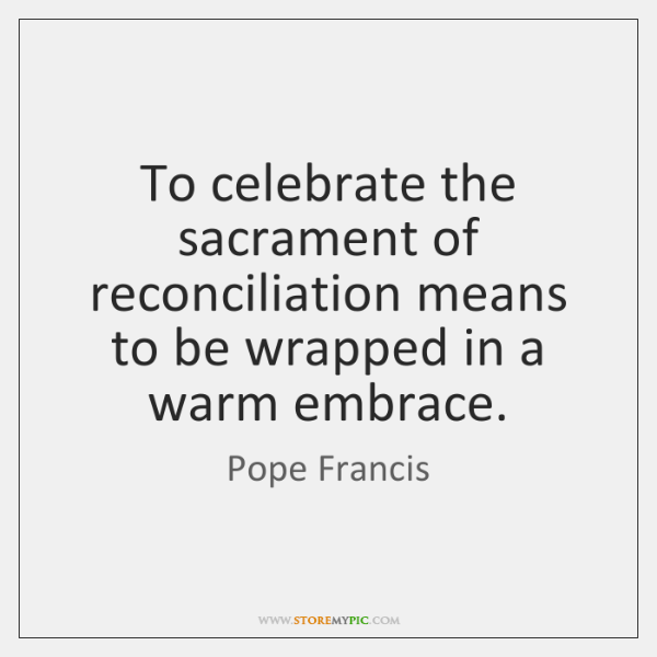 To celebrate the sacrament of reconciliation means to be wrapped in a ...