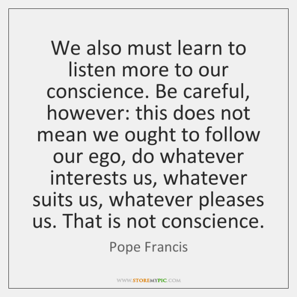 We also must learn to listen more to our conscience. Be careful, ...