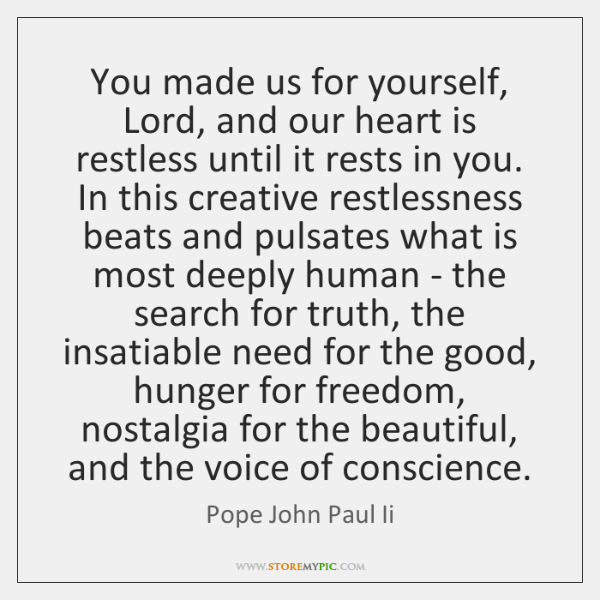 You made us for yourself, Lord, and our heart is restless until ...