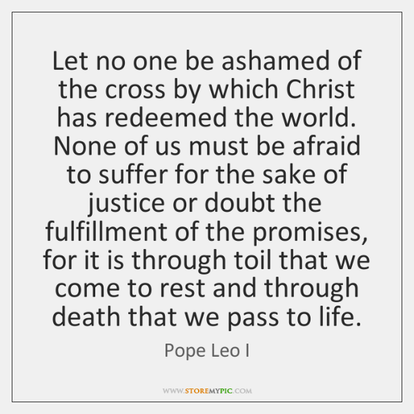 Let no one be ashamed of the cross by which Christ has ...