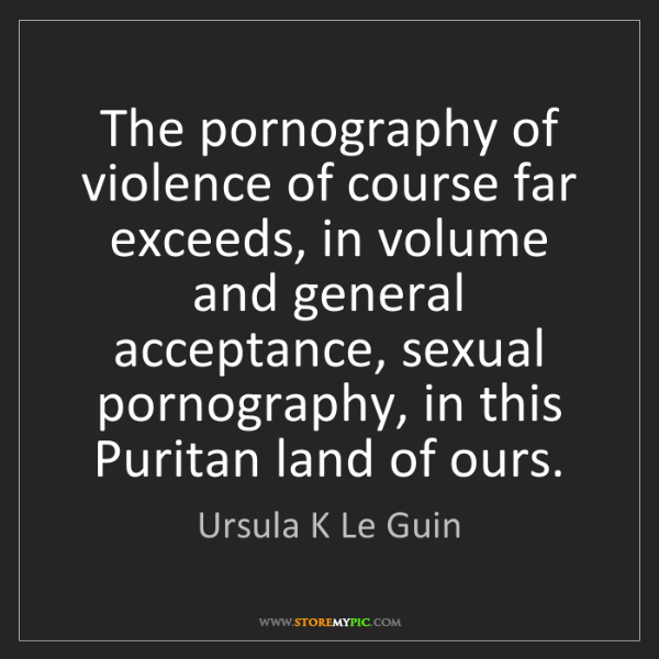 Ursula K Le Guin: The pornography of violence of course far exceeds, in...