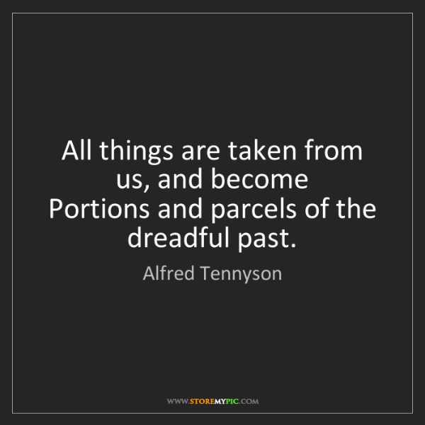 Alfred Tennyson: All things are taken from us, and become   Portions and...