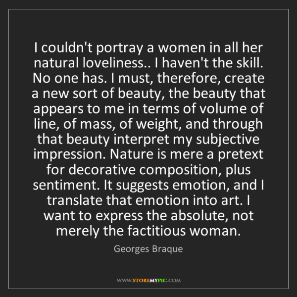 Georges Braque: I couldn't portray a women in all her natural loveliness.....