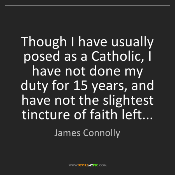 James Connolly: Though I have usually posed as a Catholic, I have not...