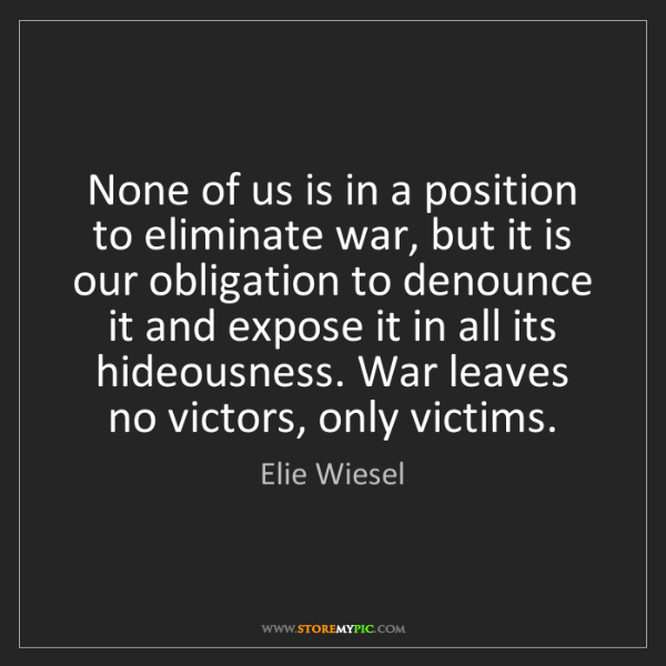 Elie Wiesel: None of us is in a position to eliminate war, but it...