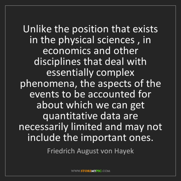 Friedrich August von Hayek: Unlike the position that exists in the physical sciences...