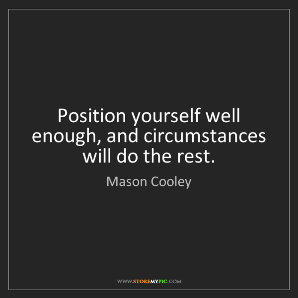 Mason Cooley: Position yourself well enough, and circumstances will...