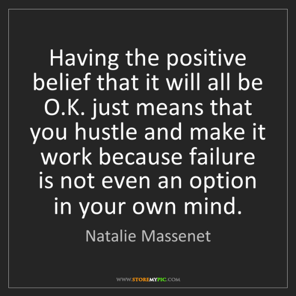 Natalie Massenet: Having the positive belief that it will all be O.K. just...