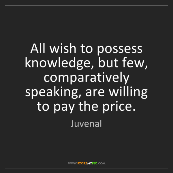 Juvenal: All wish to possess knowledge, but few, comparatively...