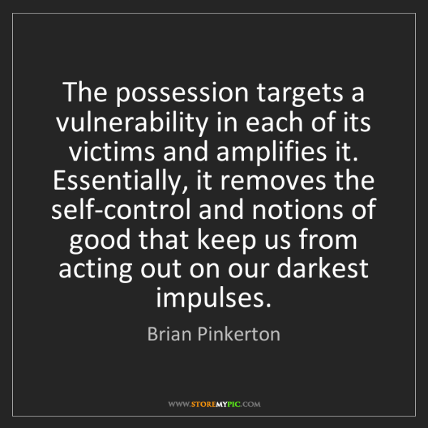 Brian Pinkerton: The possession targets a vulnerability in each of its...