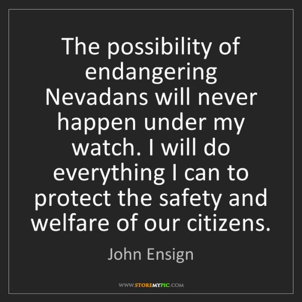 John Ensign: The possibility of endangering Nevadans will never happen...