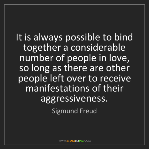 Sigmund Freud: It is always possible to bind together a considerable...