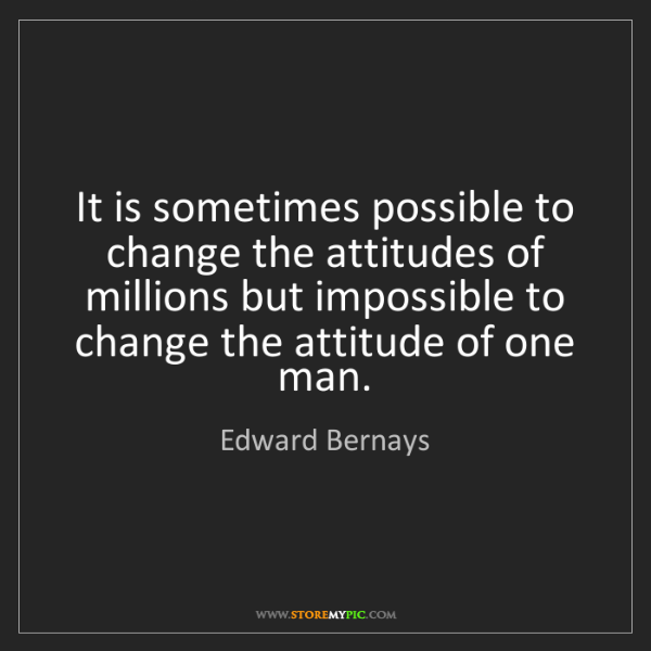 Edward Bernays: It is sometimes possible to change the attitudes of millions...
