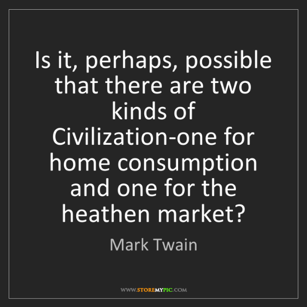 Mark Twain: Is it, perhaps, possible that there are two kinds of...