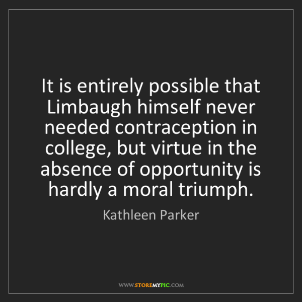 Kathleen Parker: It is entirely possible that Limbaugh himself never needed...