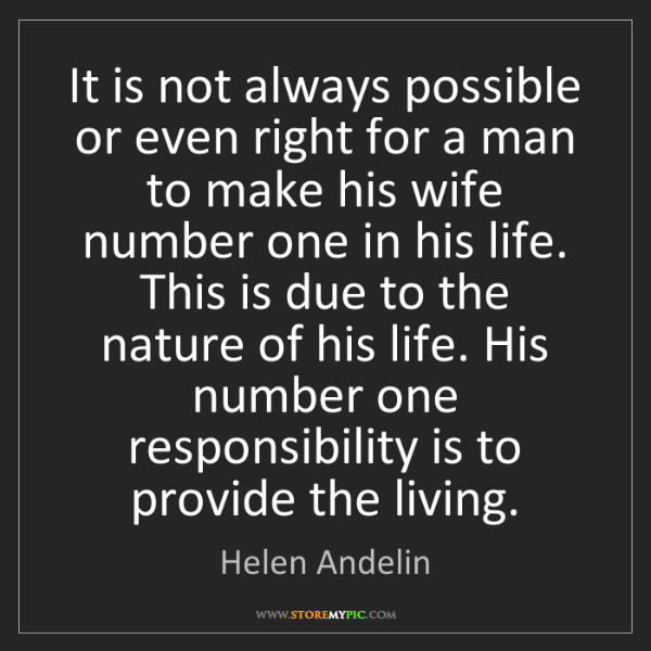 Helen Andelin: It is not always possible or even right for a man to...