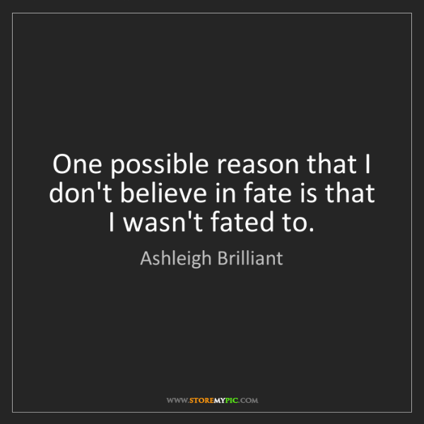 Ashleigh Brilliant: One possible reason that I don't believe in fate is that...