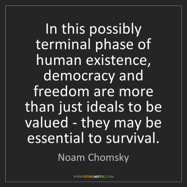 Noam Chomsky: In this possibly terminal phase of human existence, democracy...