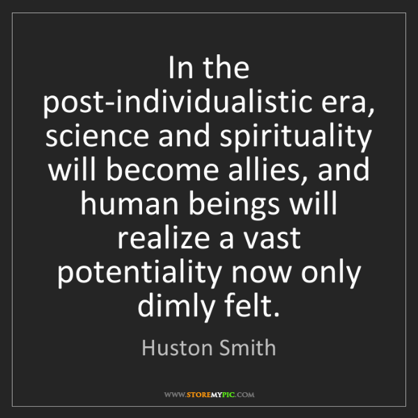 Huston Smith: In the post-individualistic era, science and spirituality...
