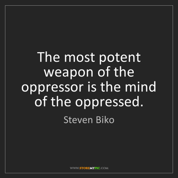 Steven Biko: The most potent weapon of the oppressor is the mind of...