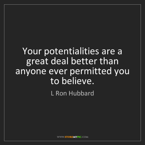 L Ron Hubbard: Your potentialities are a great deal better than anyone...