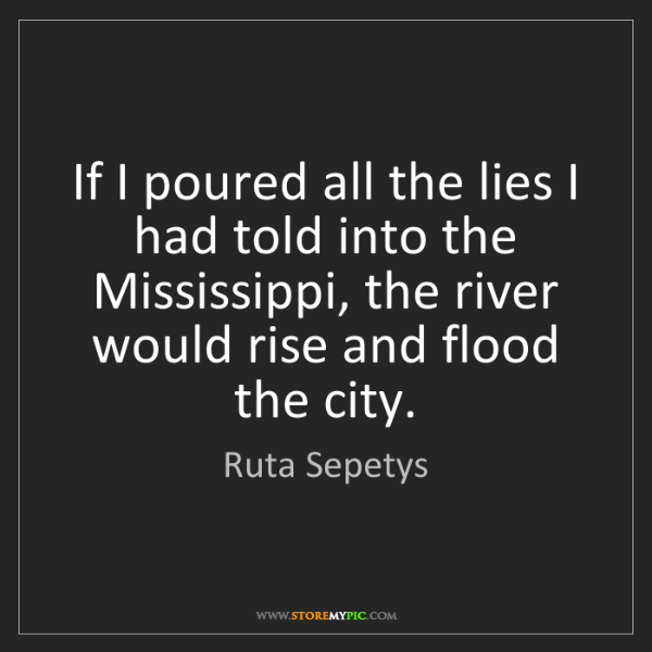 Ruta Sepetys: If I poured all the lies I had told into the Mississippi,...