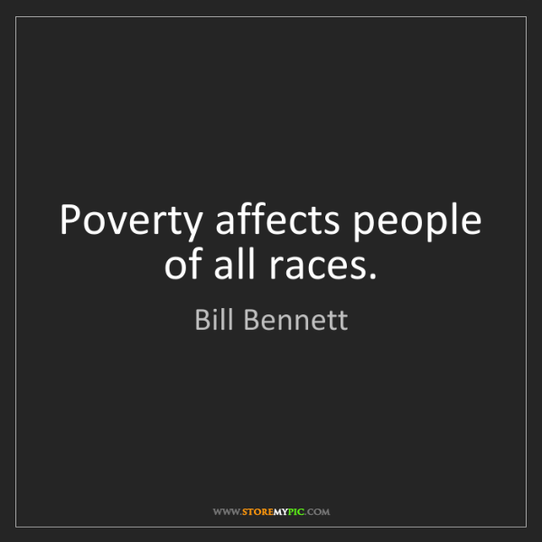 Bill Bennett: Poverty affects people of all races.