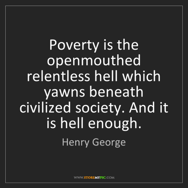 Henry George: Poverty is the openmouthed relentless hell which yawns...